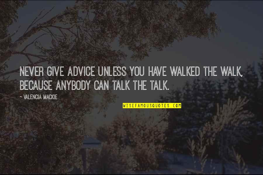 Mackie Quotes By Valencia Mackie: Never give advice unless you have walked the