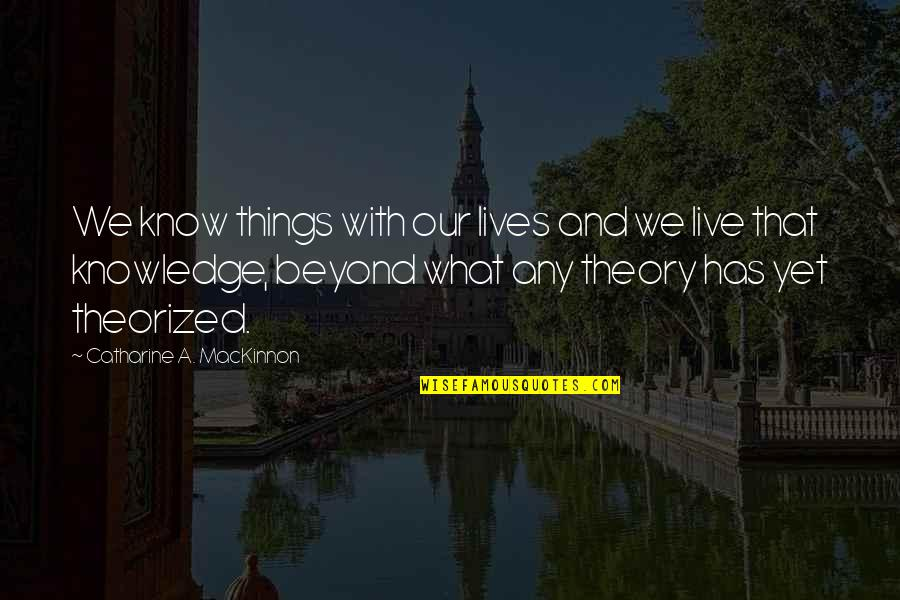 Mackinnon's Quotes By Catharine A. MacKinnon: We know things with our lives and we