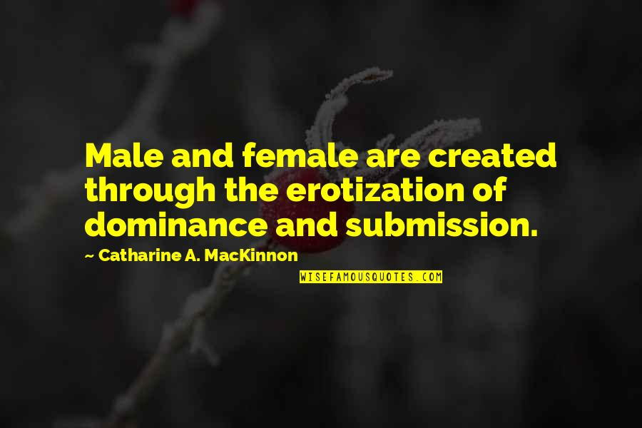 Mackinnon's Quotes By Catharine A. MacKinnon: Male and female are created through the erotization