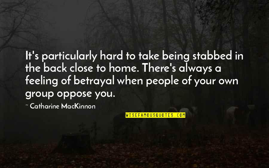 Mackinnon's Quotes By Catharine MacKinnon: It's particularly hard to take being stabbed in