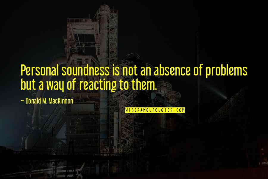 Mackinnon's Quotes By Donald M. MacKinnon: Personal soundness is not an absence of problems