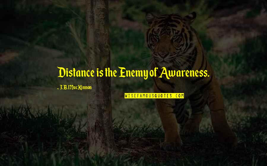 Mackinnon's Quotes By J.B. MacKinnon: Distance is the Enemy of Awareness.