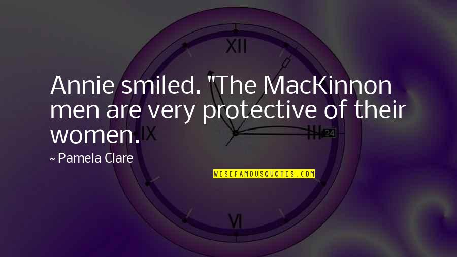 """Mackinnon's Quotes By Pamela Clare: Annie smiled. """"The MacKinnon men are very protective"""