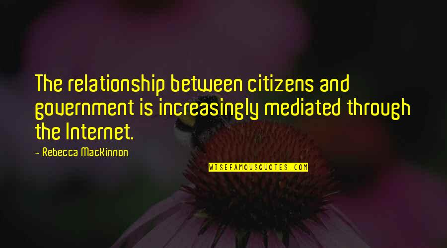 Mackinnon's Quotes By Rebecca MacKinnon: The relationship between citizens and government is increasingly