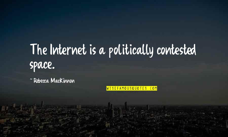 Mackinnon's Quotes By Rebecca MacKinnon: The Internet is a politically contested space.