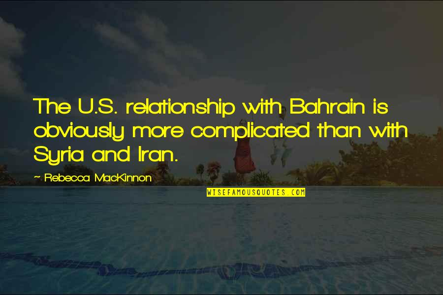 Mackinnon's Quotes By Rebecca MacKinnon: The U.S. relationship with Bahrain is obviously more
