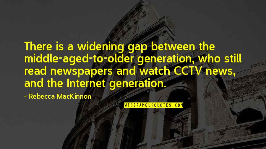 Mackinnon's Quotes By Rebecca MacKinnon: There is a widening gap between the middle-aged-to-older