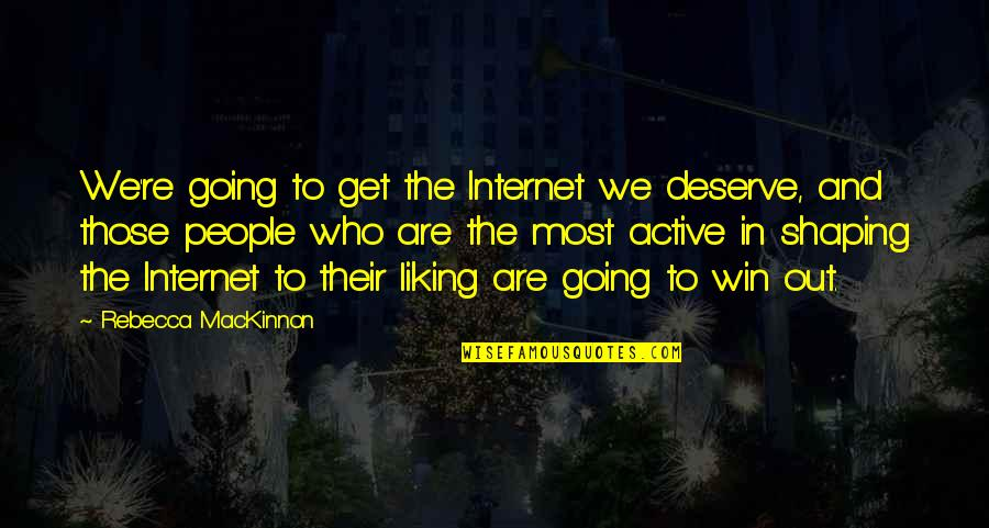 Mackinnon's Quotes By Rebecca MacKinnon: We're going to get the Internet we deserve,