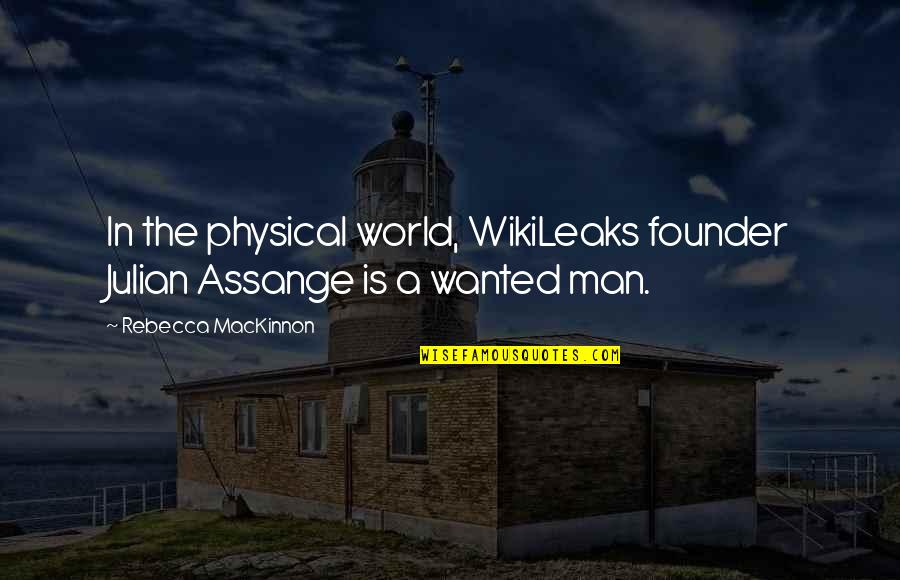 Mackinnon's Quotes By Rebecca MacKinnon: In the physical world, WikiLeaks founder Julian Assange