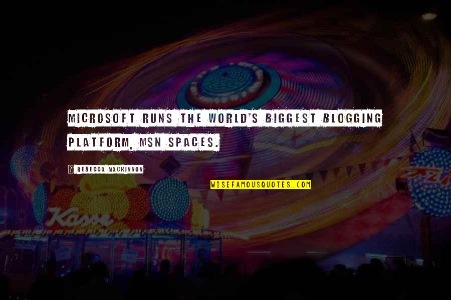 Mackinnon's Quotes By Rebecca MacKinnon: Microsoft runs the world's biggest blogging platform, MSN