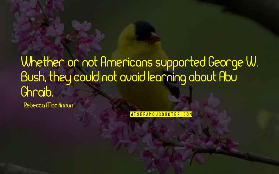 Mackinnon's Quotes By Rebecca MacKinnon: Whether or not Americans supported George W. Bush,