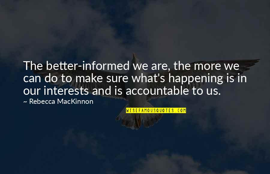 Mackinnon's Quotes By Rebecca MacKinnon: The better-informed we are, the more we can