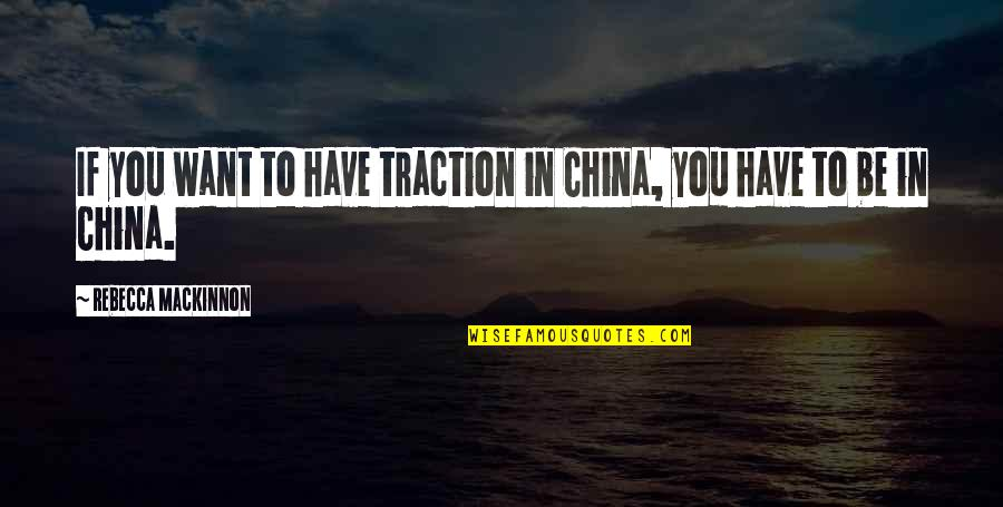 Mackinnon's Quotes By Rebecca MacKinnon: If you want to have traction in China,