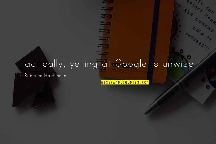 Mackinnon's Quotes By Rebecca MacKinnon: Tactically, yelling at Google is unwise.