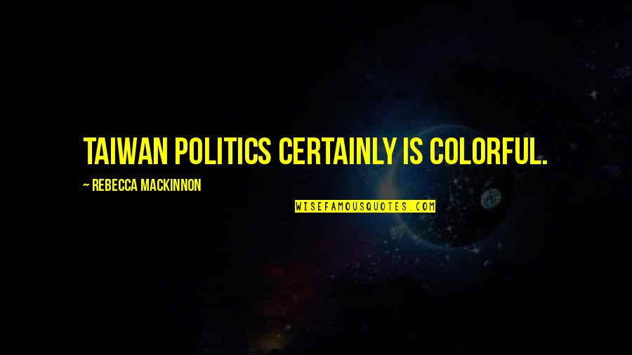 Mackinnon's Quotes By Rebecca MacKinnon: Taiwan politics certainly is colorful.