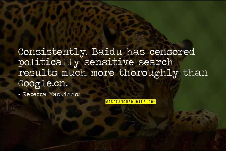 Mackinnon's Quotes By Rebecca MacKinnon: Consistently, Baidu has censored politically sensitive search results