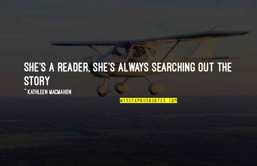Macmahon Quotes By Kathleen MacMahon: She's a reader, she's always searching out the