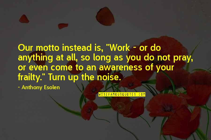 """Macmillan Cancer Support Quotes By Anthony Esolen: Our motto instead is, """"Work - or do"""
