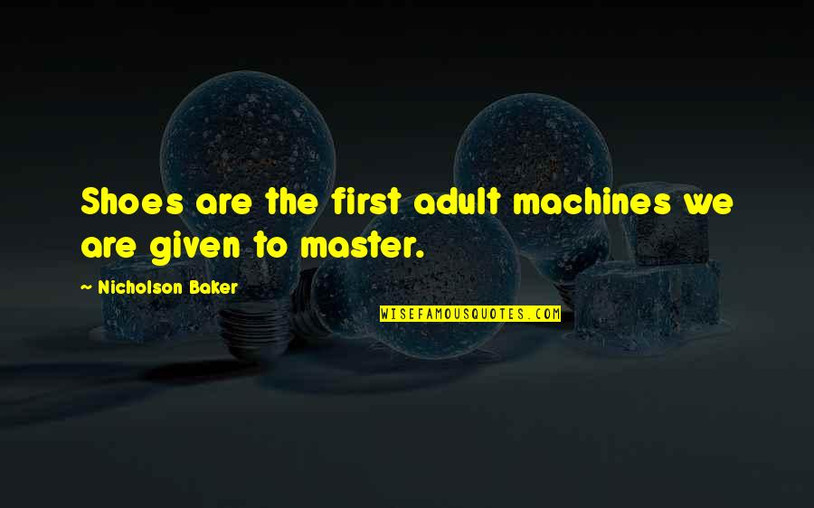 Macmillan Cancer Support Quotes By Nicholson Baker: Shoes are the first adult machines we are