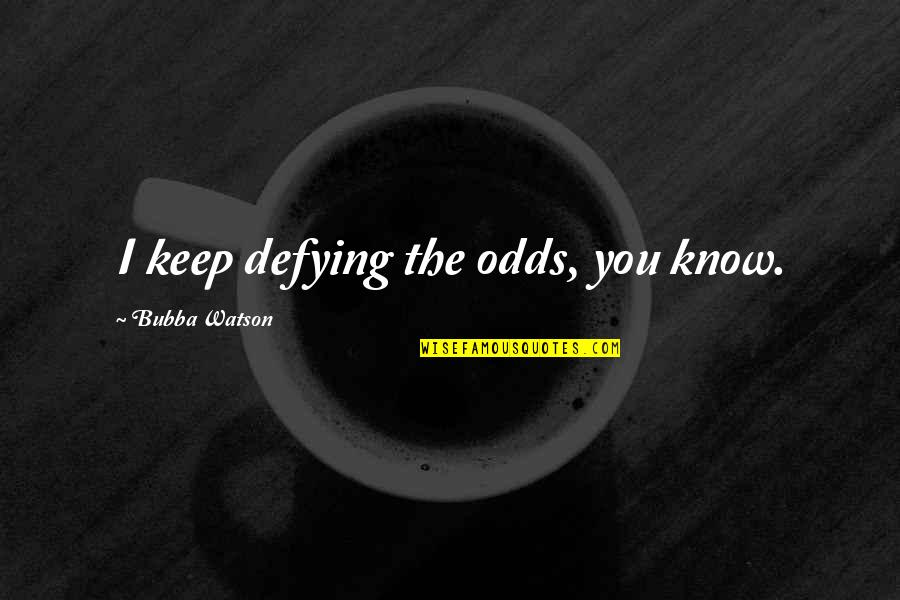 Macmillan Coffee Morning Quotes By Bubba Watson: I keep defying the odds, you know.
