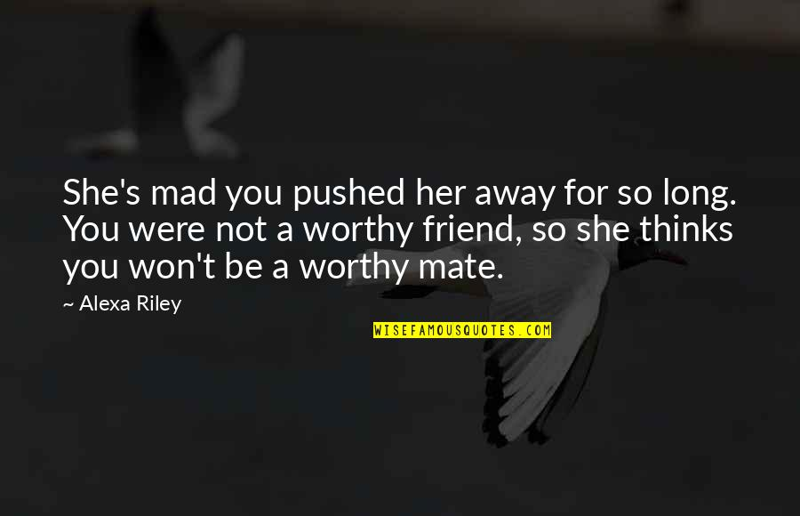 Mad At A Friend Quotes By Alexa Riley: She's mad you pushed her away for so