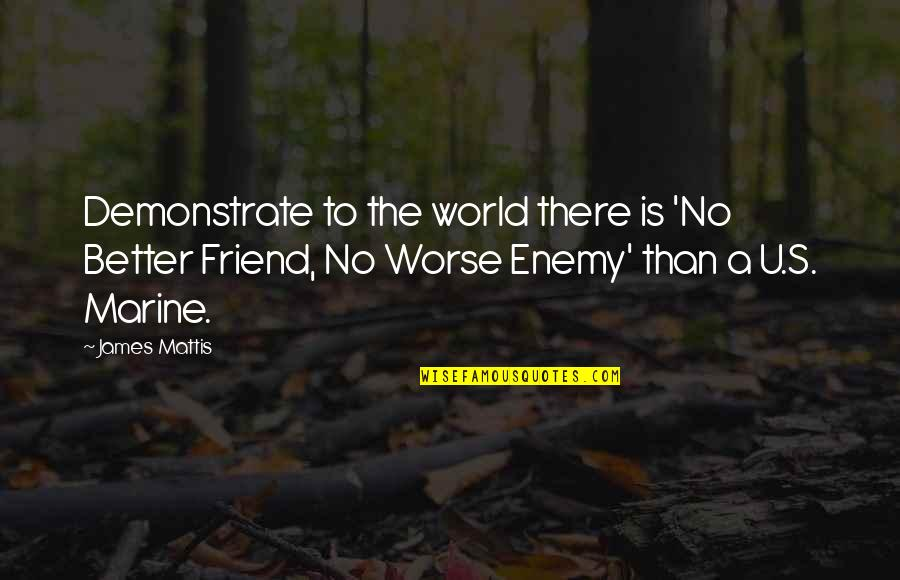 Mad At A Friend Quotes By James Mattis: Demonstrate to the world there is 'No Better