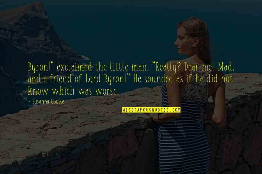 "Mad At A Friend Quotes By Susanna Clarke: Byron!"" exclaimed the little man. ""Really? Dear me!"