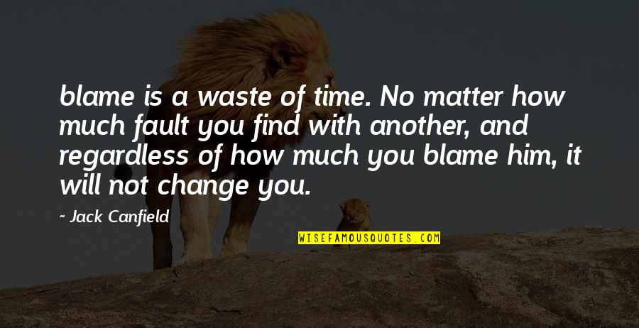 Mad Hatter Love Quotes By Jack Canfield: blame is a waste of time. No matter