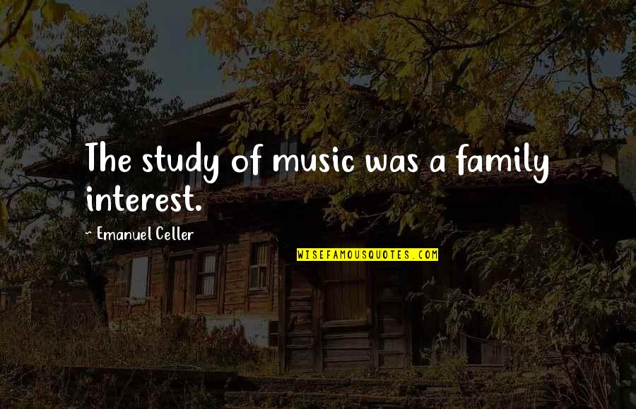 Mad Lovers Quotes By Emanuel Celler: The study of music was a family interest.