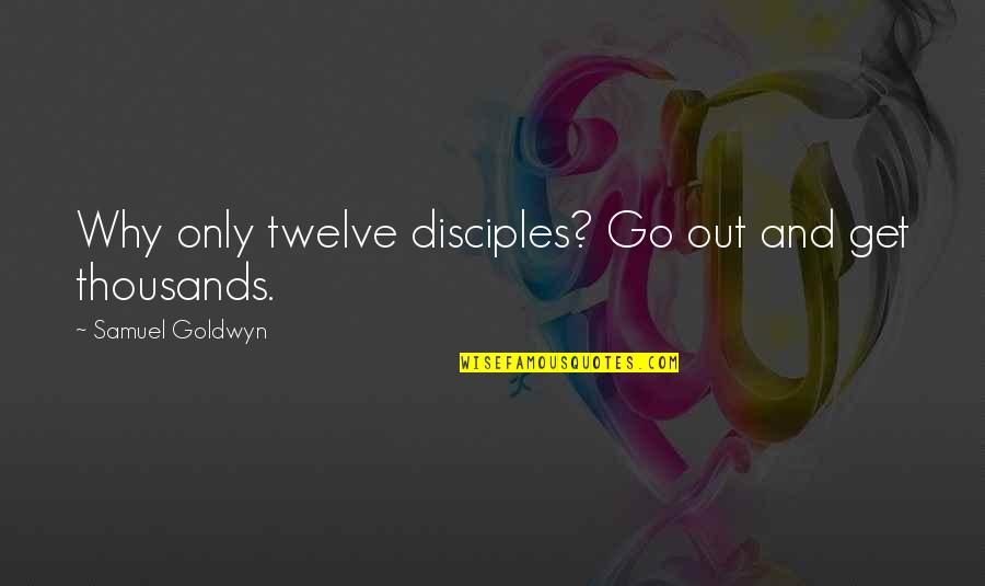 Mad Lovers Quotes By Samuel Goldwyn: Why only twelve disciples? Go out and get
