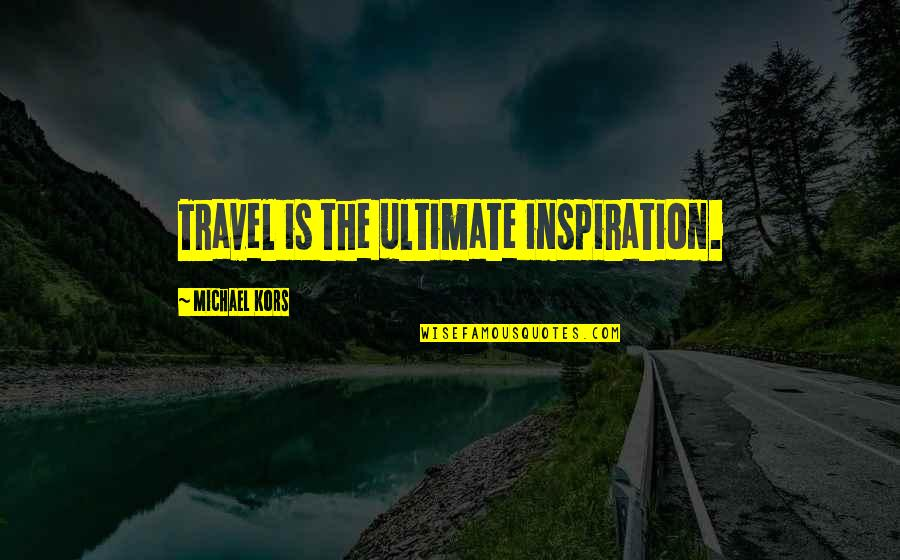 Mad Miss Manton Quotes By Michael Kors: Travel is the ultimate inspiration.