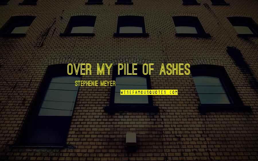 Mad Miss Manton Quotes By Stephenie Meyer: Over my pile of ashes