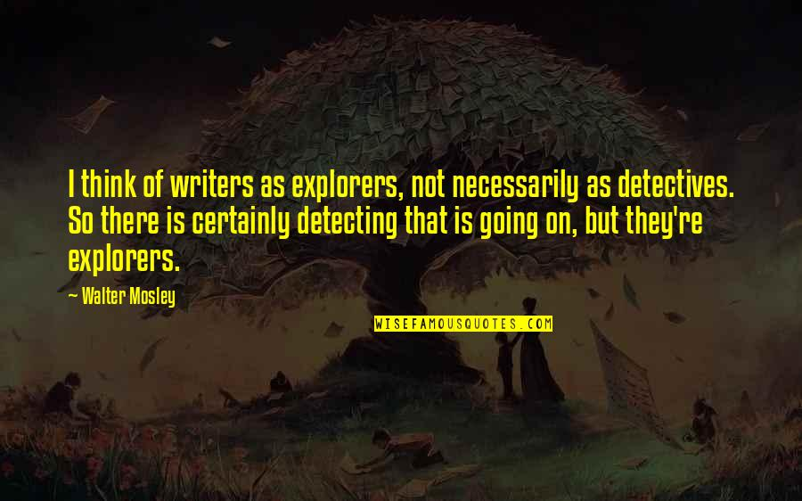 Mad Miss Manton Quotes By Walter Mosley: I think of writers as explorers, not necessarily