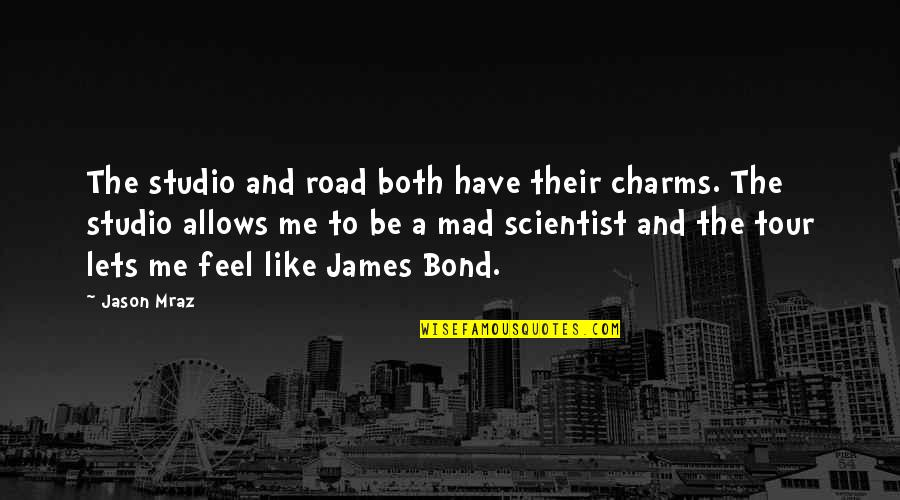 Mad Scientist Quotes By Jason Mraz: The studio and road both have their charms.