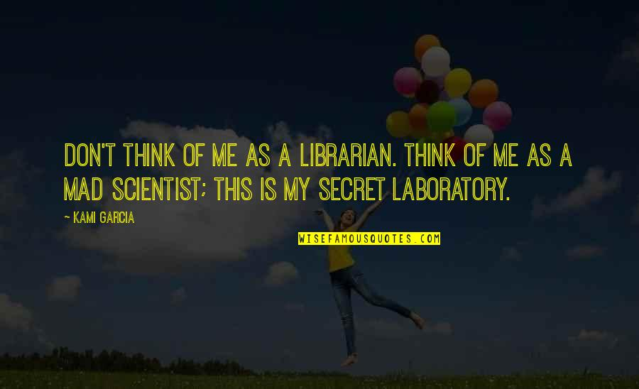 Mad Scientist Quotes By Kami Garcia: Don't think of me as a librarian. Think