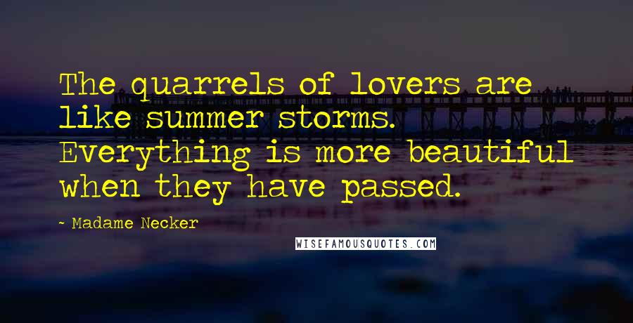 Madame Necker quotes: The quarrels of lovers are like summer storms. Everything is more beautiful when they have passed.