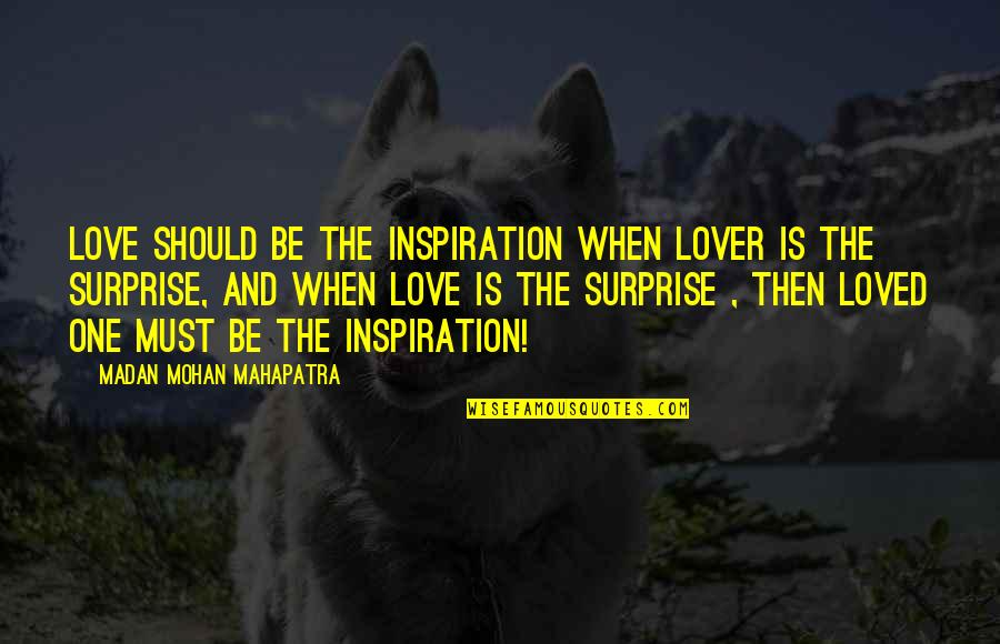 Madan Mohan Quotes By Madan Mohan Mahapatra: LOVE should be the inspiration when Lover is