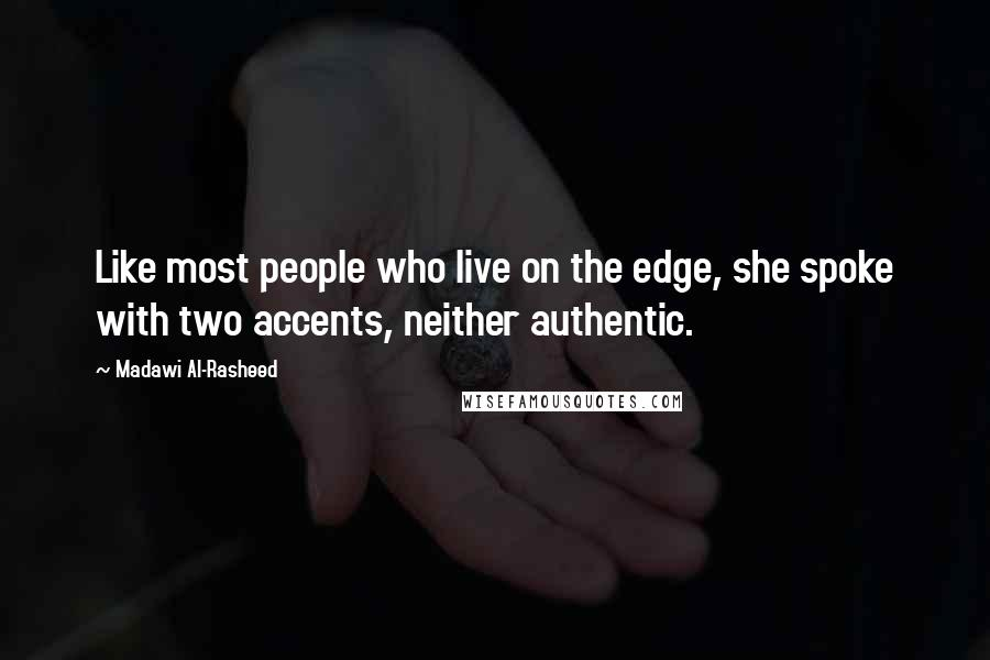 Madawi Al-Rasheed quotes: Like most people who live on the edge, she spoke with two accents, neither authentic.