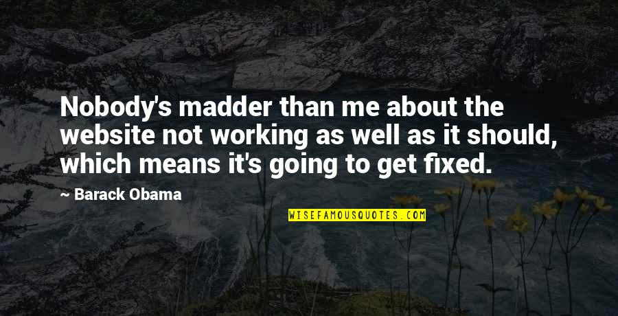 Madder Quotes By Barack Obama: Nobody's madder than me about the website not