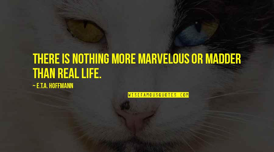 Madder Quotes By E.T.A. Hoffmann: There is nothing more marvelous or madder than