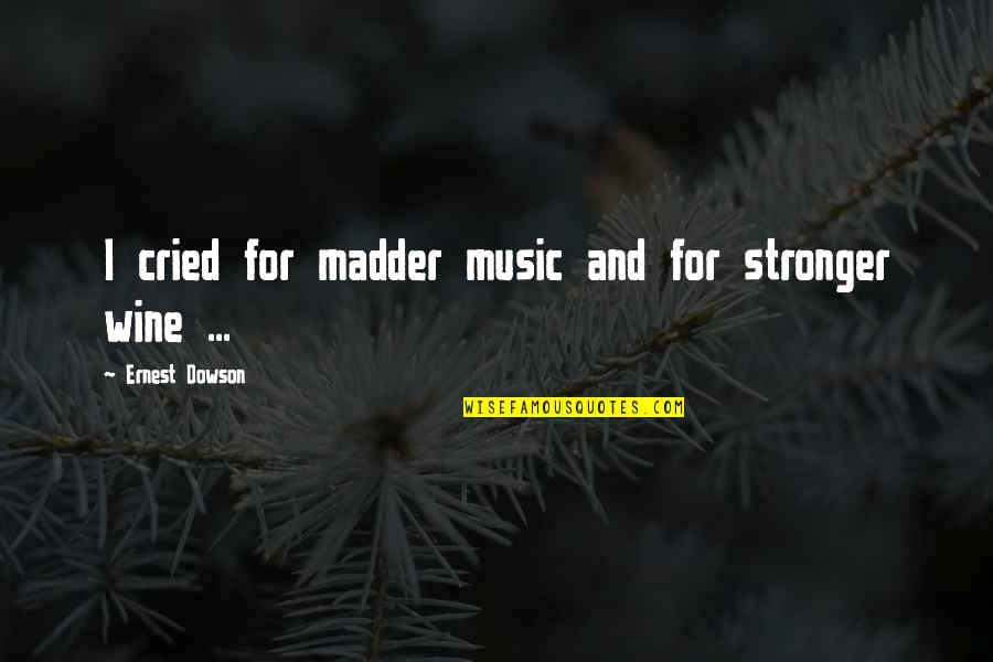 Madder Quotes By Ernest Dowson: I cried for madder music and for stronger
