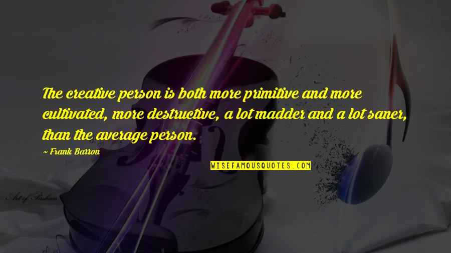 Madder Quotes By Frank Barron: The creative person is both more primitive and