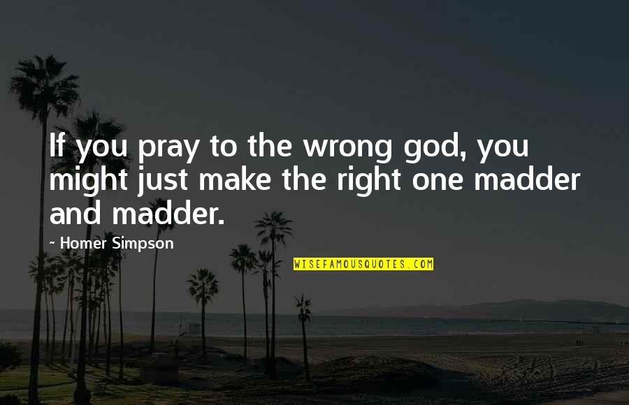 Madder Quotes By Homer Simpson: If you pray to the wrong god, you