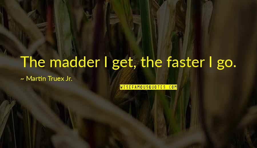 Madder Quotes By Martin Truex Jr.: The madder I get, the faster I go.