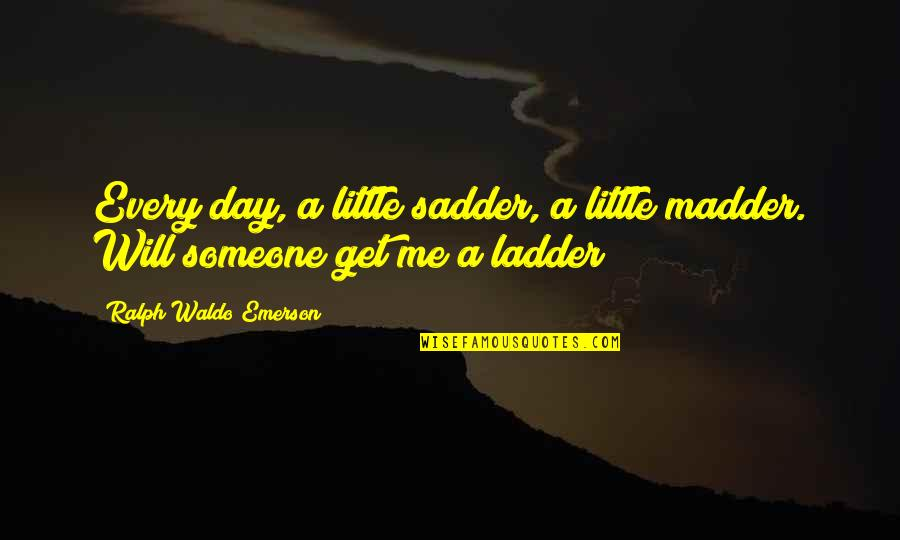 Madder Quotes By Ralph Waldo Emerson: Every day, a little sadder, a little madder.