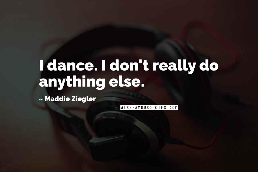Maddie Ziegler quotes: I dance. I don't really do anything else.