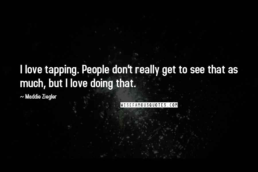 Maddie Ziegler quotes: I love tapping. People don't really get to see that as much, but I love doing that.