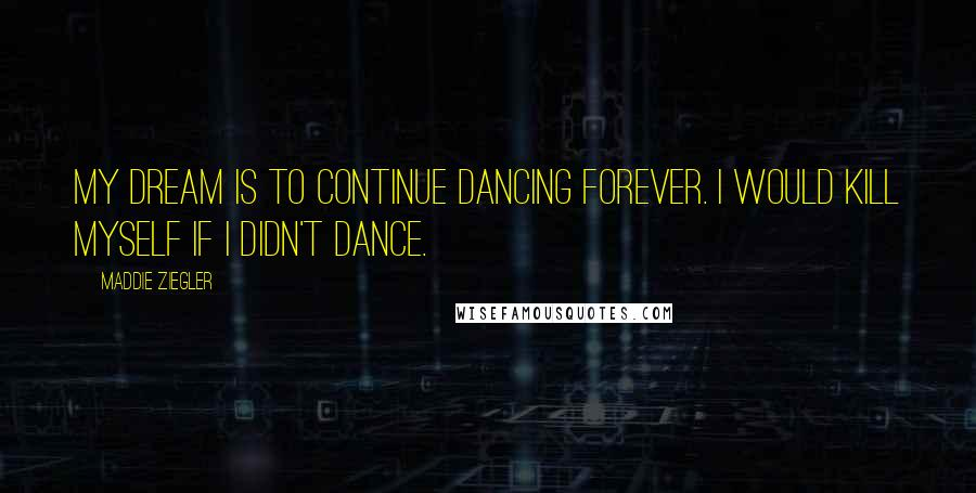 Maddie Ziegler quotes: My dream is to continue dancing forever. I would kill myself if I didn't dance.