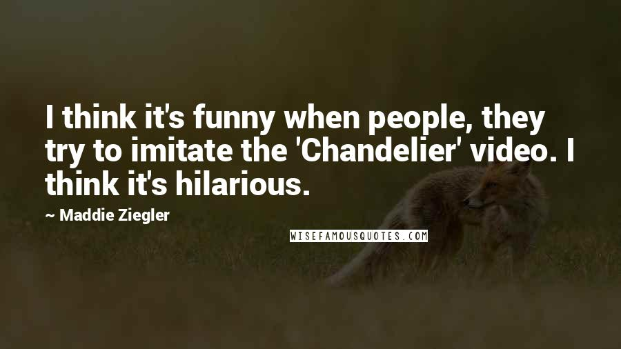 Maddie Ziegler quotes: I think it's funny when people, they try to imitate the 'Chandelier' video. I think it's hilarious.
