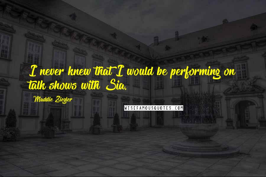 Maddie Ziegler quotes: I never knew that I would be performing on talk shows with Sia.